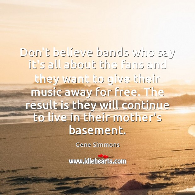 Don't believe bands who say it's all about the fans and they Gene Simmons Picture Quote