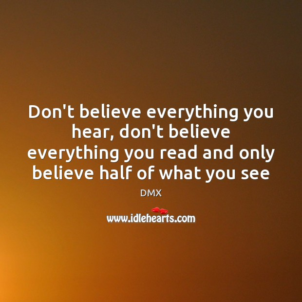 Don't believe everything you hear, don't believe everything you read and only DMX Picture Quote