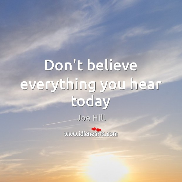 Don't believe everything you hear today Joe Hill Picture Quote