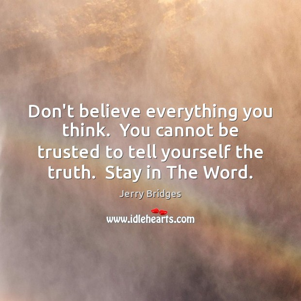 Don't believe everything you think.  You cannot be trusted to tell yourself Jerry Bridges Picture Quote