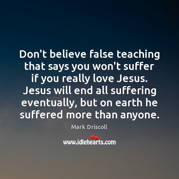 Don't believe false teaching that says you won't suffer if you really Mark Driscoll Picture Quote