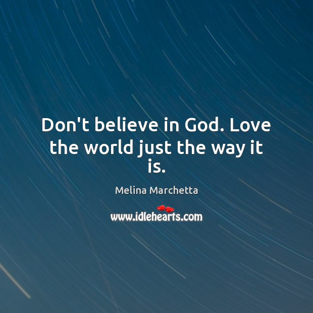 Don't believe in God. Love the world just the way it is. Melina Marchetta Picture Quote