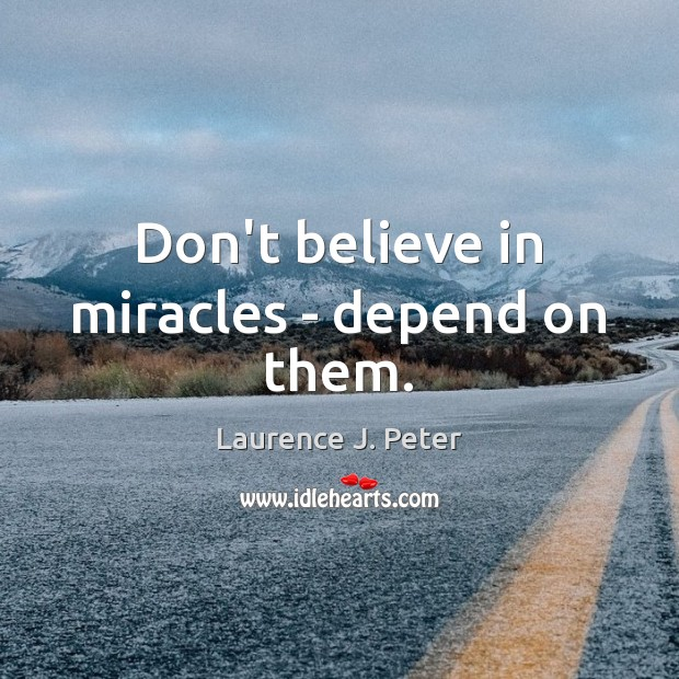 Don't believe in miracles – depend on them. Image
