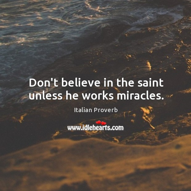Image, Don't believe in the saint unless he works miracles.