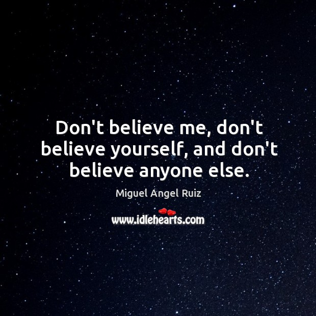 Don't believe me, don't believe yourself, and don't believe anyone else. Image