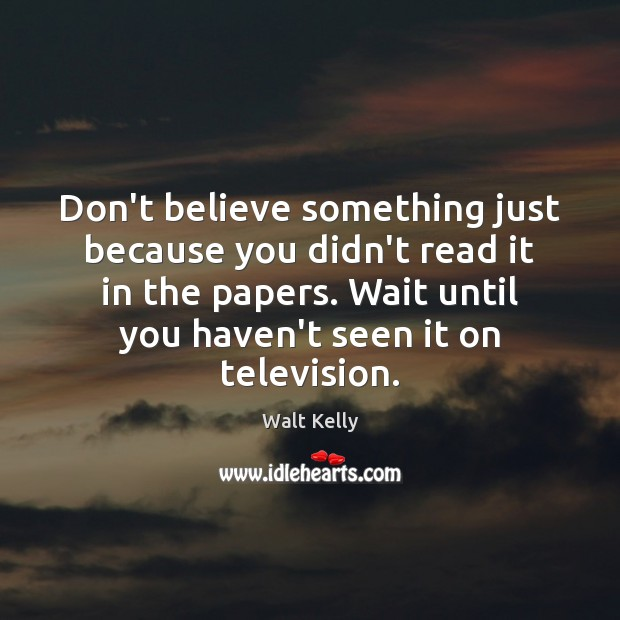Don't believe something just because you didn't read it in the papers. Walt Kelly Picture Quote