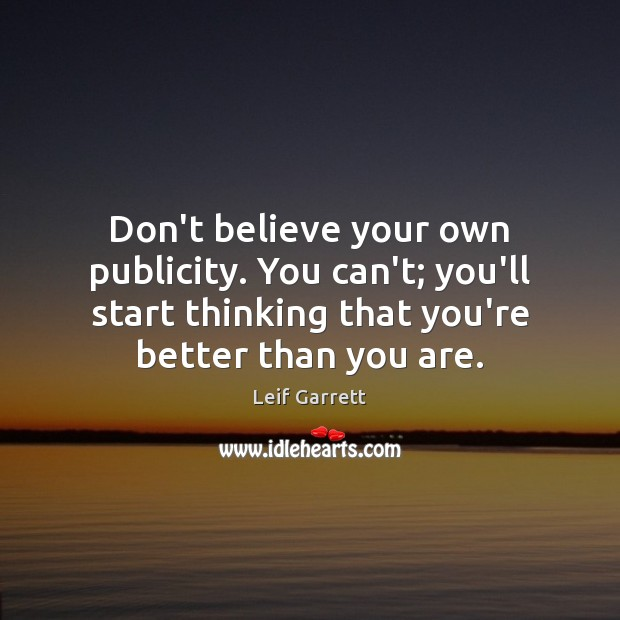 Don't believe your own publicity. You can't; you'll start thinking that you're Image