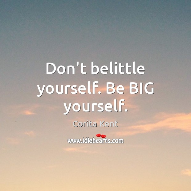 Image, Don't belittle yourself. Be BIG yourself.