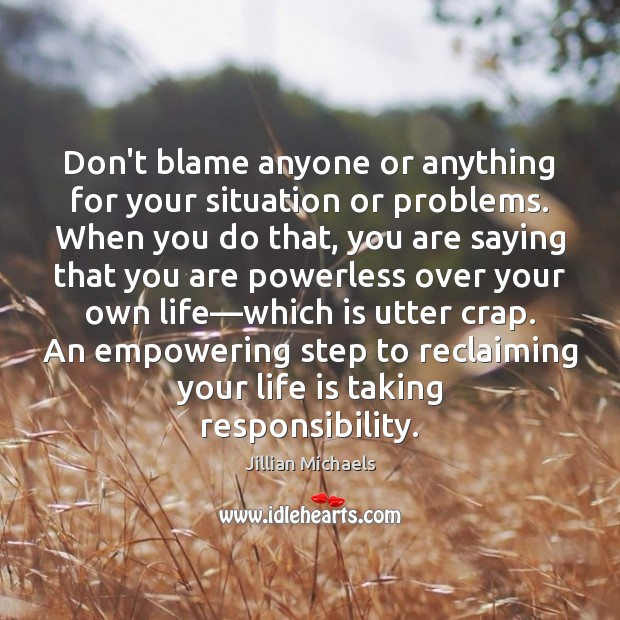 Don't blame anyone or anything for your situation or problems. When you Image
