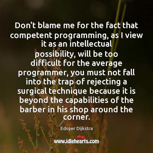 Don't blame me for the fact that competent programming, as I view Edsger Dijkstra Picture Quote