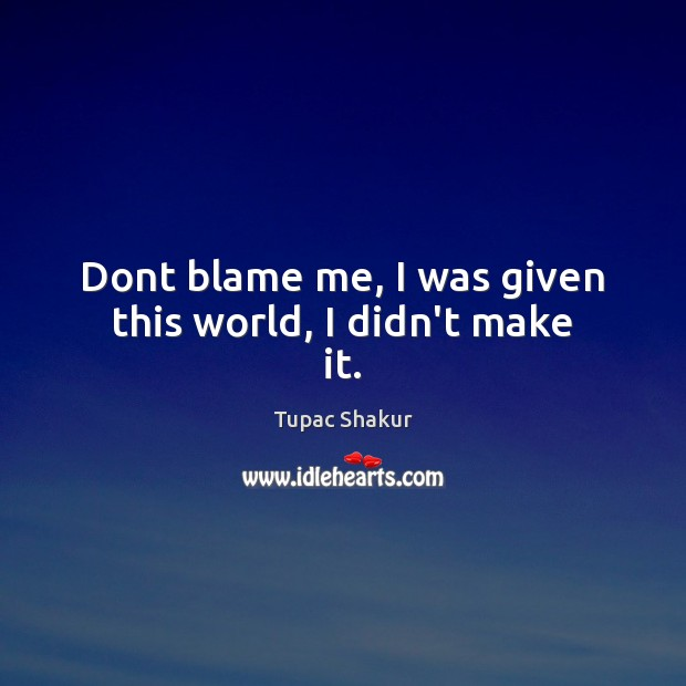 Dont blame me, I was given this world, I didn't make it. Image