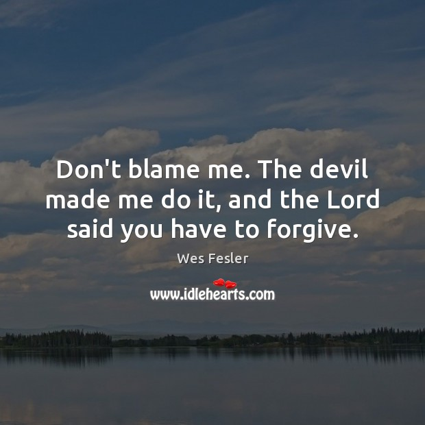 Don't blame me. The devil made me do it, and the Lord said you have to forgive. Image