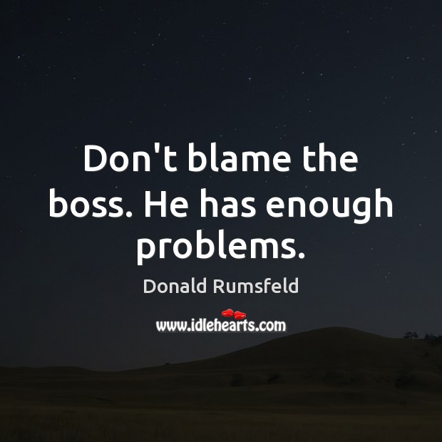 Don't blame the boss. He has enough problems. Image