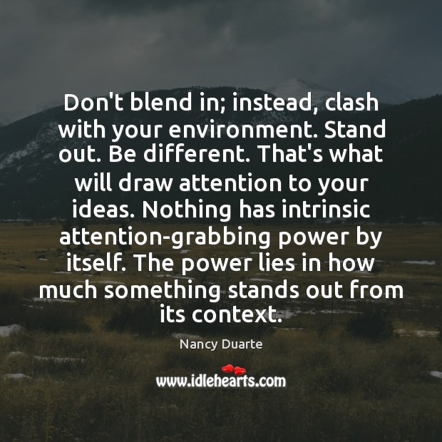 Don't blend in; instead, clash with your environment. Stand out. Be different. Nancy Duarte Picture Quote