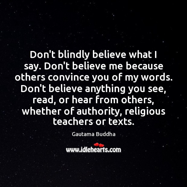Don't blindly believe what I say. Don't believe me because others convince Gautama Buddha Picture Quote