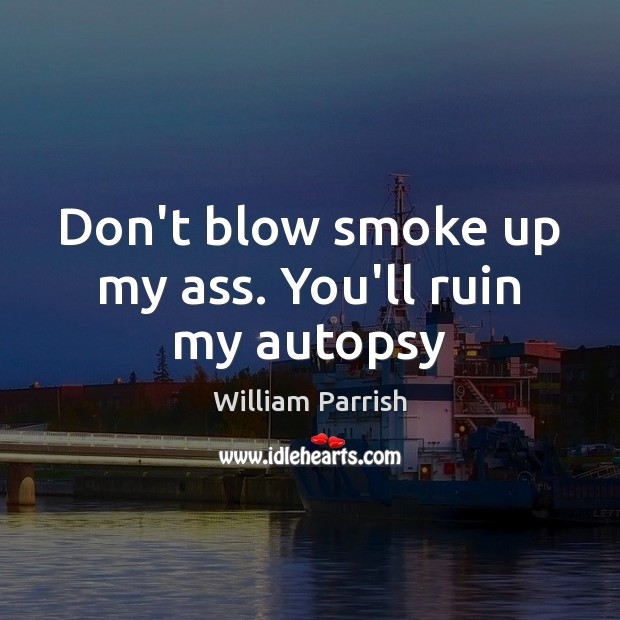 Image, Don't blow smoke up my ass. You'll ruin my autopsy