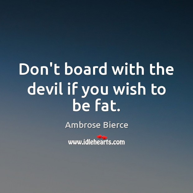 Don't board with the devil if you wish to be fat. Ambrose Bierce Picture Quote
