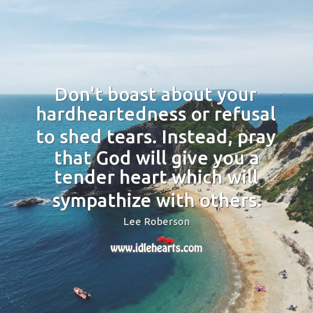 Don't boast about your hardheartedness or refusal to shed tears. Instead, pray Lee Roberson Picture Quote