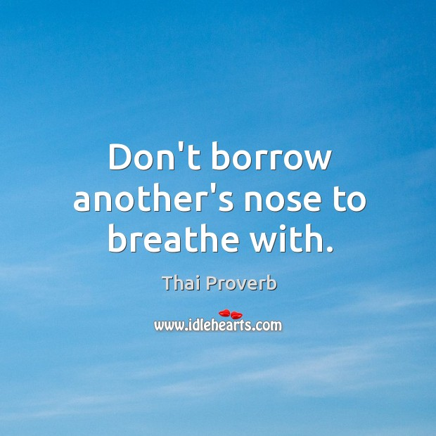 Don't borrow another's nose to breathe with. Thai Proverbs Image