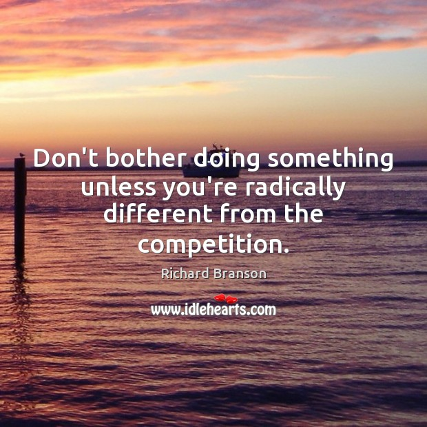 Don't bother doing something unless you're radically different from the competition. Image