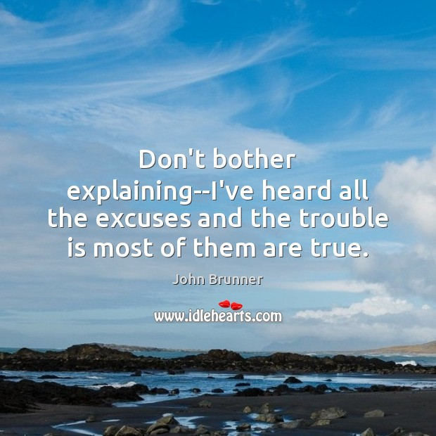 Don't bother explaining–I've heard all the excuses and the trouble is most John Brunner Picture Quote
