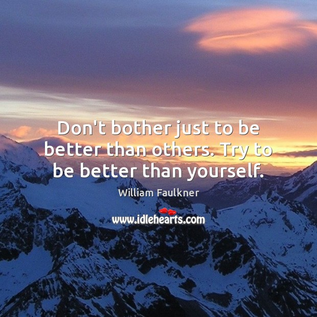 Don't bother just to be better than others. Try to be better than yourself. William Faulkner Picture Quote