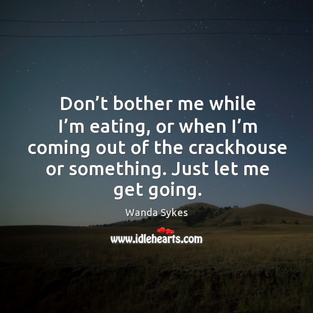 Don't bother me while I'm eating, or when I'm coming out of the crackhouse or something. Just let me get going. Image
