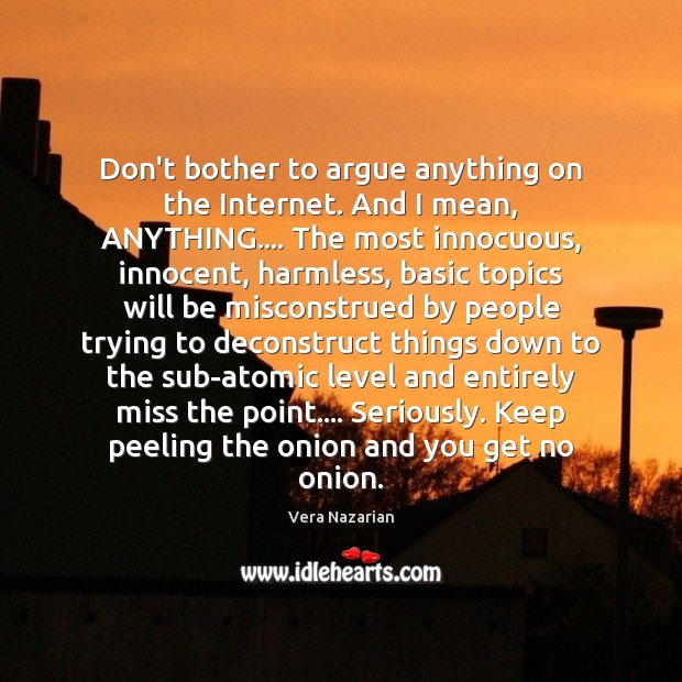 Don't bother to argue anything on the Internet. And I mean, ANYTHING…. Vera Nazarian Picture Quote
