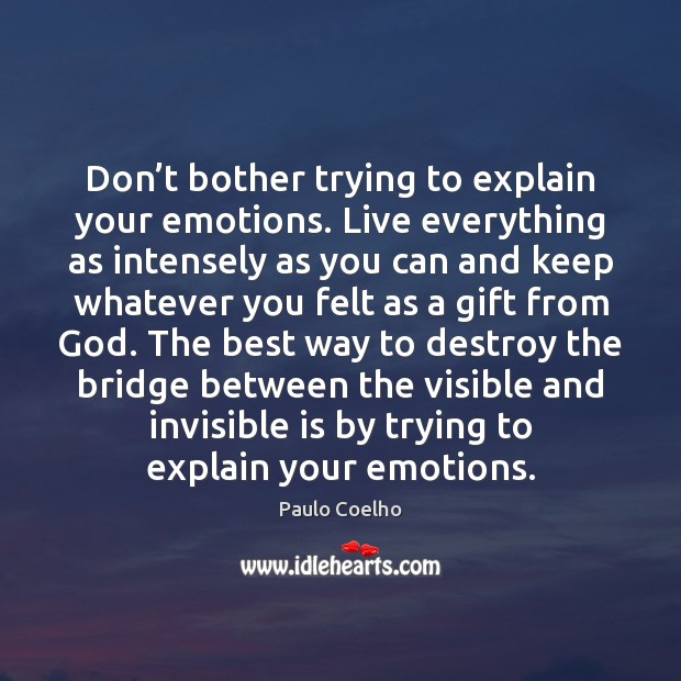 Image, Don't bother trying to explain your emotions. Live everything as intensely