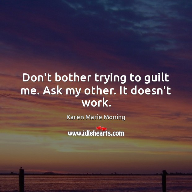 Don't bother trying to guilt me. Ask my other. It doesn't work. Karen Marie Moning Picture Quote