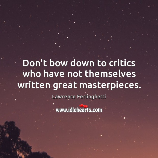 Don't bow down to critics who have not themselves written great masterpieces. Lawrence Ferlinghetti Picture Quote