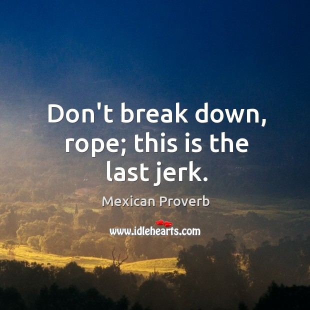 Image, Don't break down, rope; this is the last jerk.