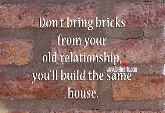 Don't bring bricks from your old relationship. Image