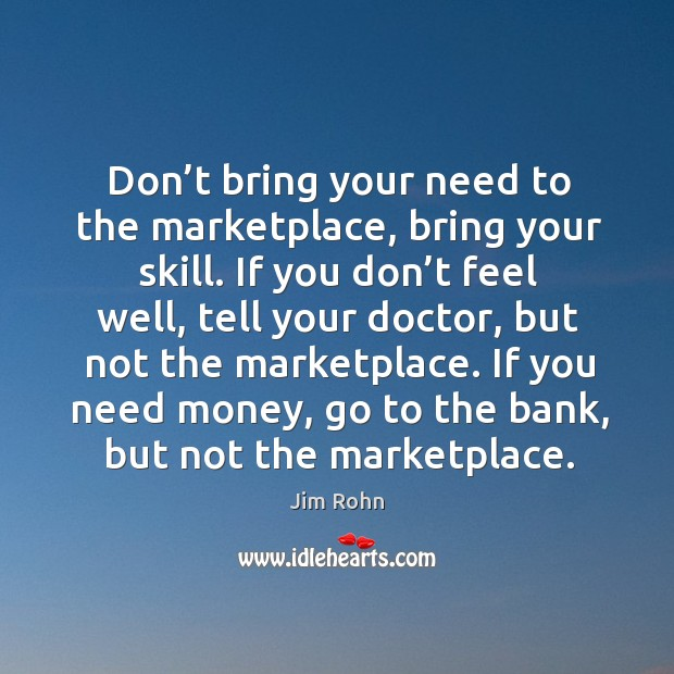 Don't bring your need to the marketplace, bring your skill. Image