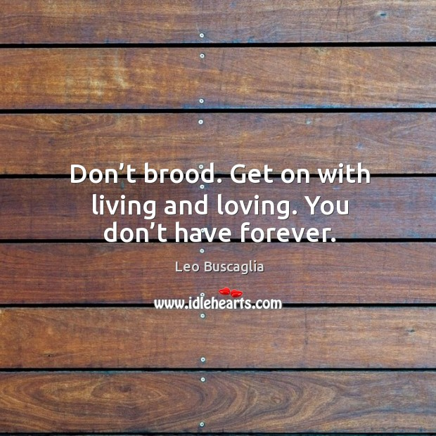 Don't brood. Get on with living and loving. You don't have forever. Image