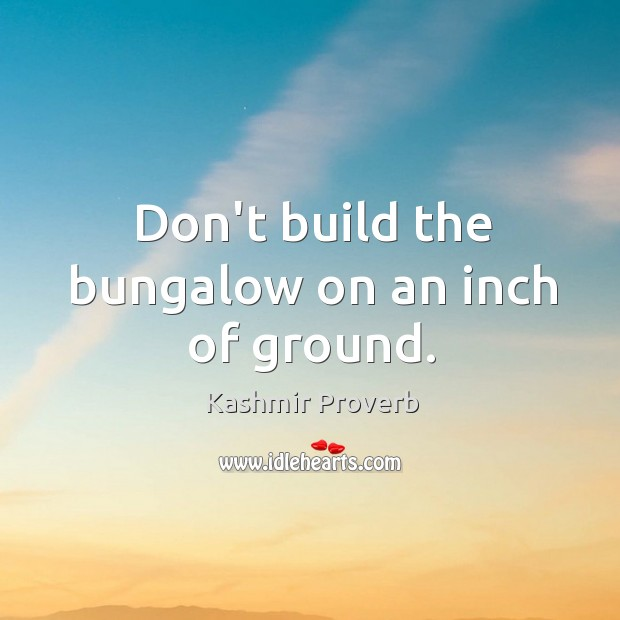 Don't build the bungalow on an inch of ground. Kashmir Proverbs Image