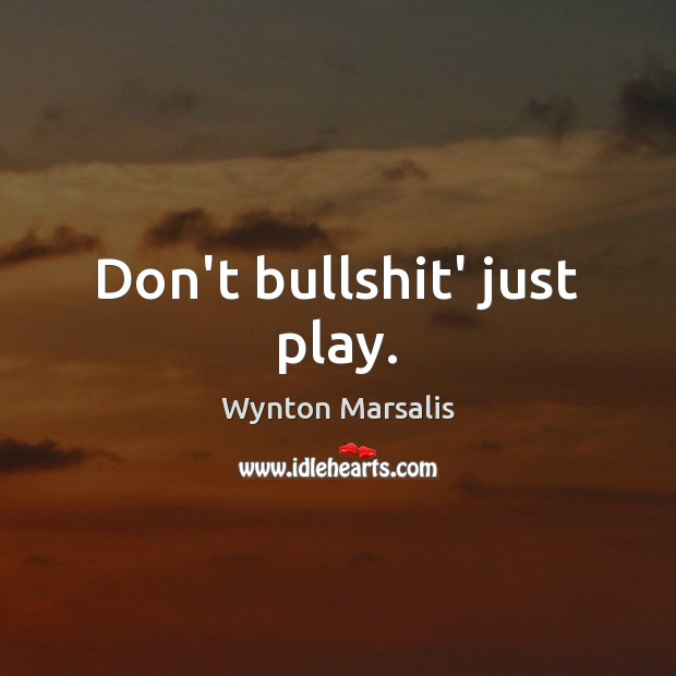 Don't bullshit' just play. Wynton Marsalis Picture Quote