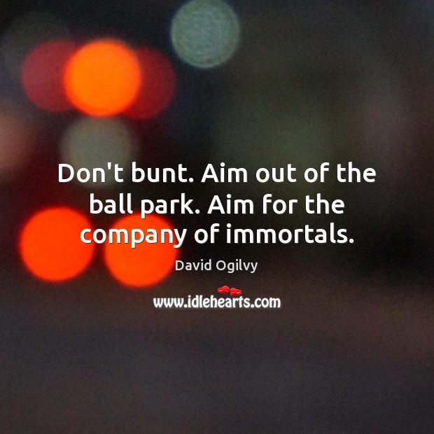 Don't bunt. Aim out of the ball park. Aim for the company of immortals. Image
