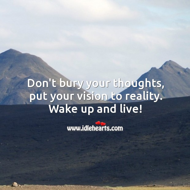 Don't bury your thoughts, put your vision to reality. Wake up and live! Image