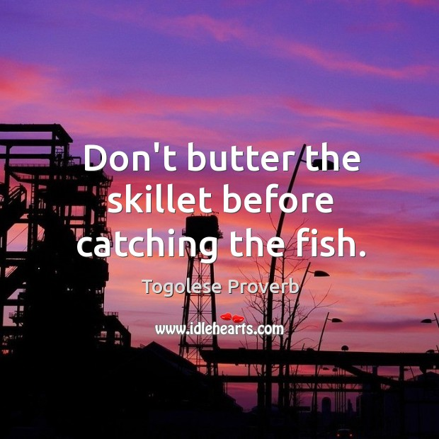 Don't butter the skillet before catching the fish. Togolese Proverbs Image