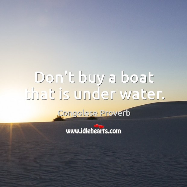 Don't buy a boat that is under water. Congolese Proverbs Image