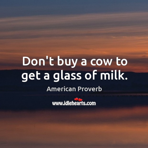 Image, Don't buy a cow to get a glass of milk.