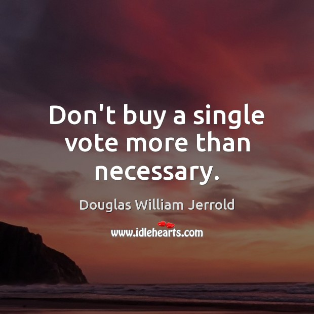 Douglas William Jerrold Picture Quote image saying: Don't buy a single vote more than necessary.