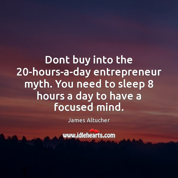 Dont buy into the 20-hours-a-day entrepreneur myth. You need to sleep 8 hours James Altucher Picture Quote