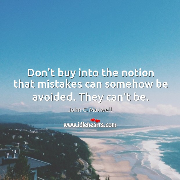 Image, Don't buy into the notion that mistakes can somehow be avoided. They can't be.