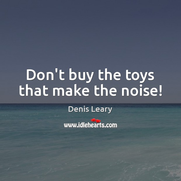 Don't buy the toys that make the noise! Image