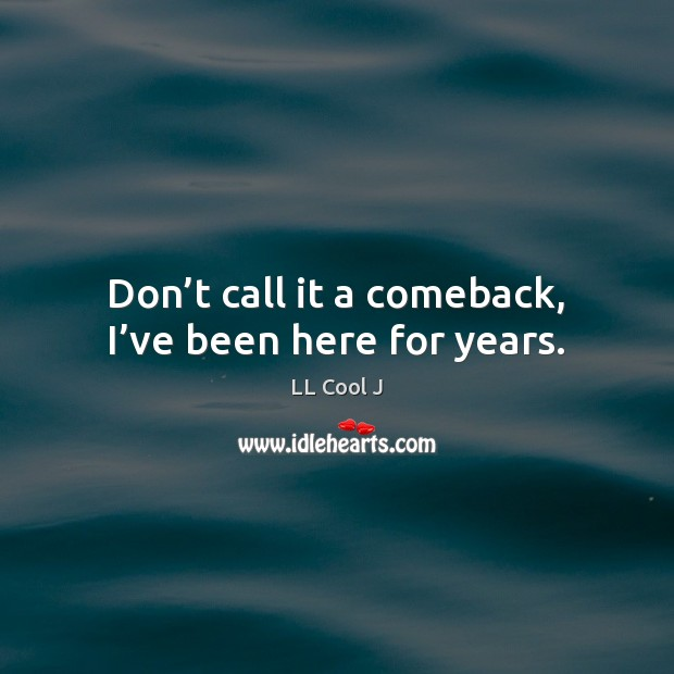 Don't call it a comeback, I've been here for years. Image