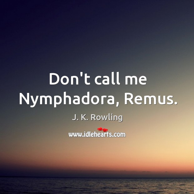 Don't call me Nymphadora, Remus. Image