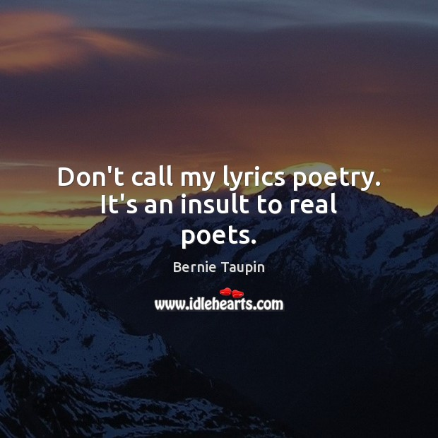 Image, Don't call my lyrics poetry. It's an insult to real poets.