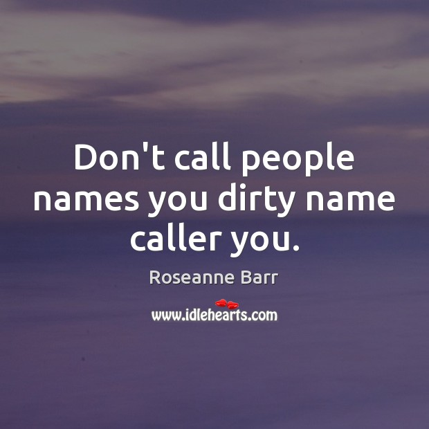 Don't call people names you dirty name caller you. Image